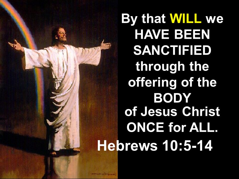 By that WILL we HAVE BEEN SANCTIFIED through the offering of the BODY