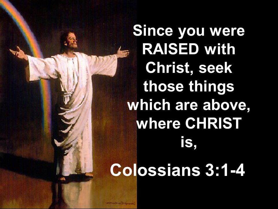 Since you were RAISED with Christ, seek those things which are above, where CHRIST is,