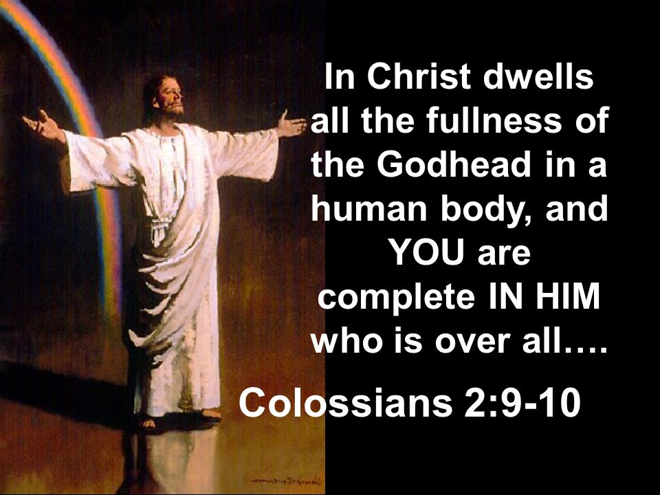In Christ dwells all the fullness of the Godhead in a human body, and YOU are complete IN HIM who is over all….