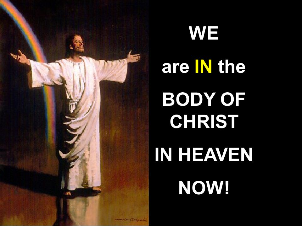 WE are IN the BODY OF CHRIST IN HEAVEN NOW!