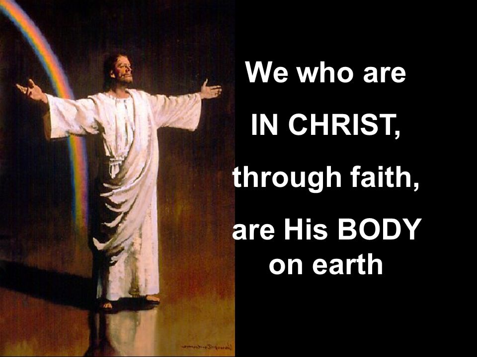 We who are IN CHRIST, through faith, are His BODY on earth