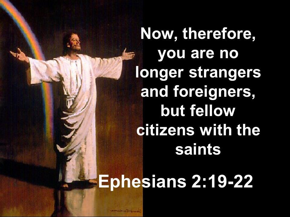 Now, therefore, you are no longer strangers and foreigners, but fellow citizens with the saints