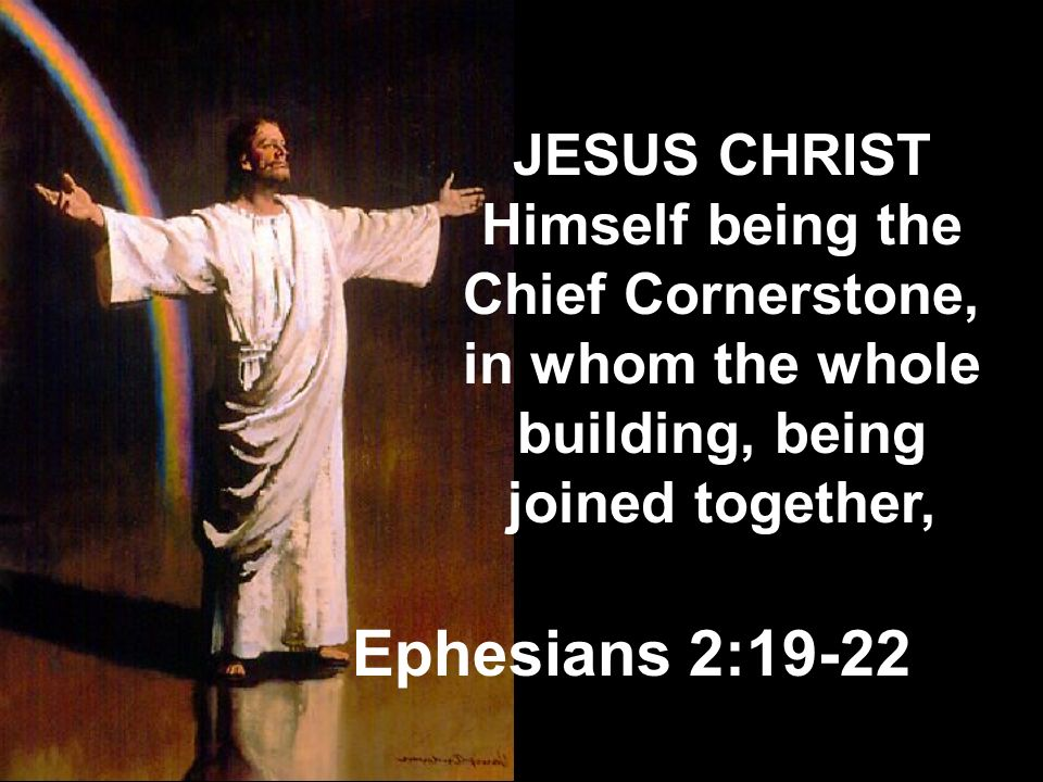 JESUS CHRIST Himself being the Chief Cornerstone, in whom the whole building, being joined together,