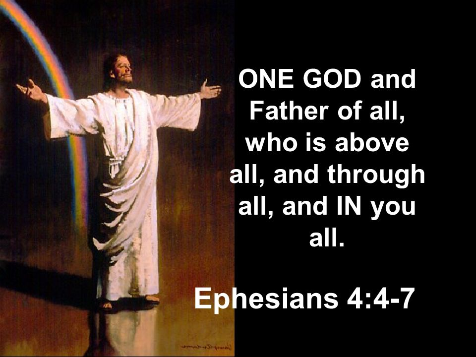 ONE GOD and Father of all, who is above all, and through all, and IN you all.