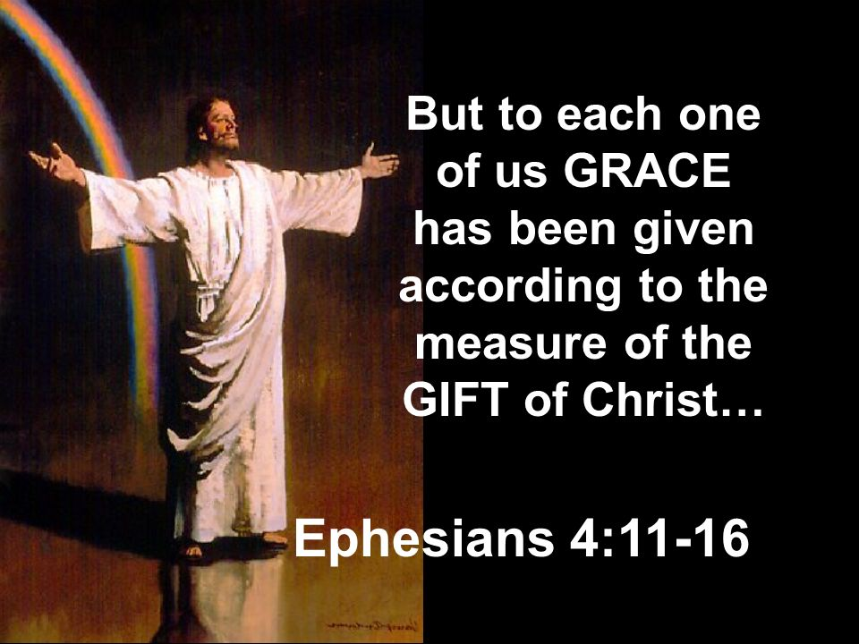 But to each one of us GRACE has been given according to the measure of the GIFT of Christ…