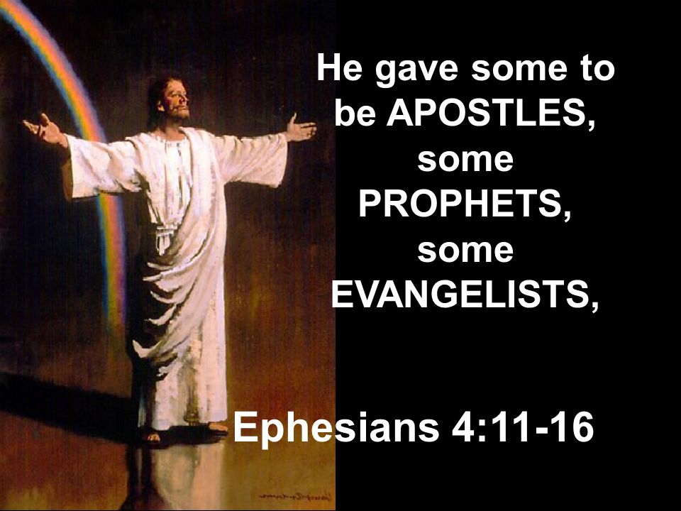 He gave some to be APOSTLES, some PROPHETS, some EVANGELISTS,