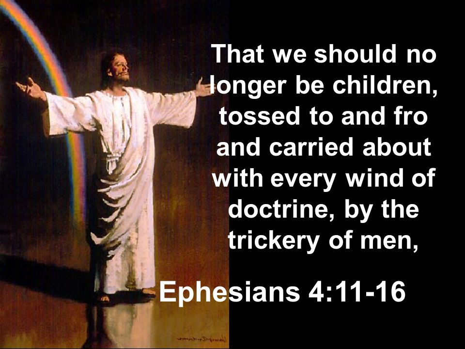 That we should no longer be children, tossed to and fro and carried about with every wind of doctrine, by the trickery of men,