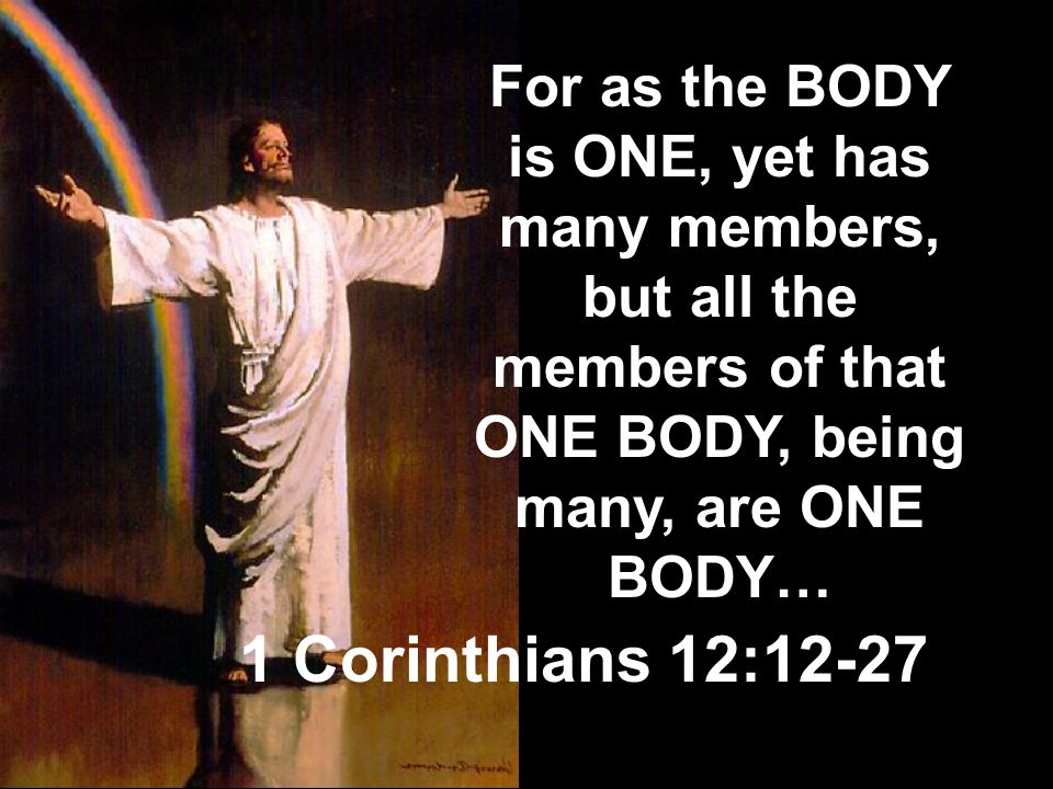 For as the BODY is ONE, yet has many members, but all the members of that ONE BODY, being many, are ONE BODY…