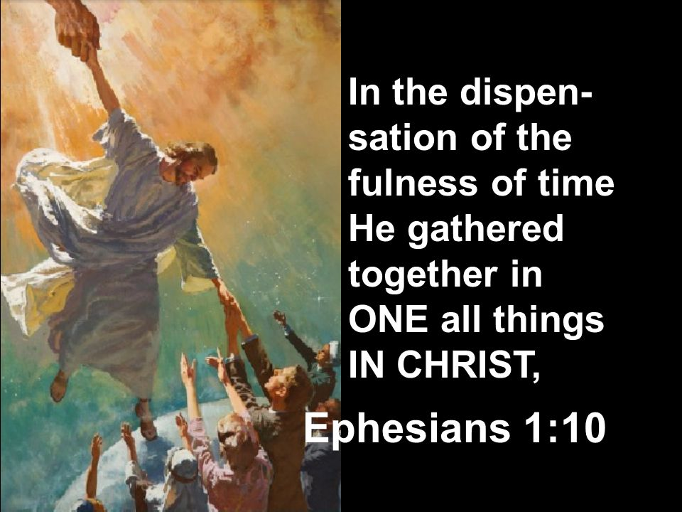 In the dispen-sation of the fulness of time He gathered together in ONE all things IN CHRIST,