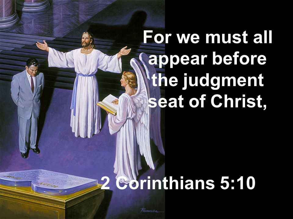 For we must all appear before the judgment seat of Christ,