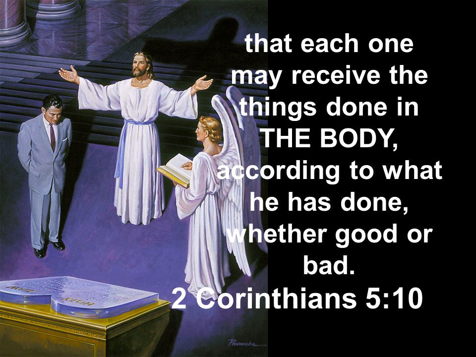 that each one may receive the things done in THE BODY, according to what he has done, whether good or bad.