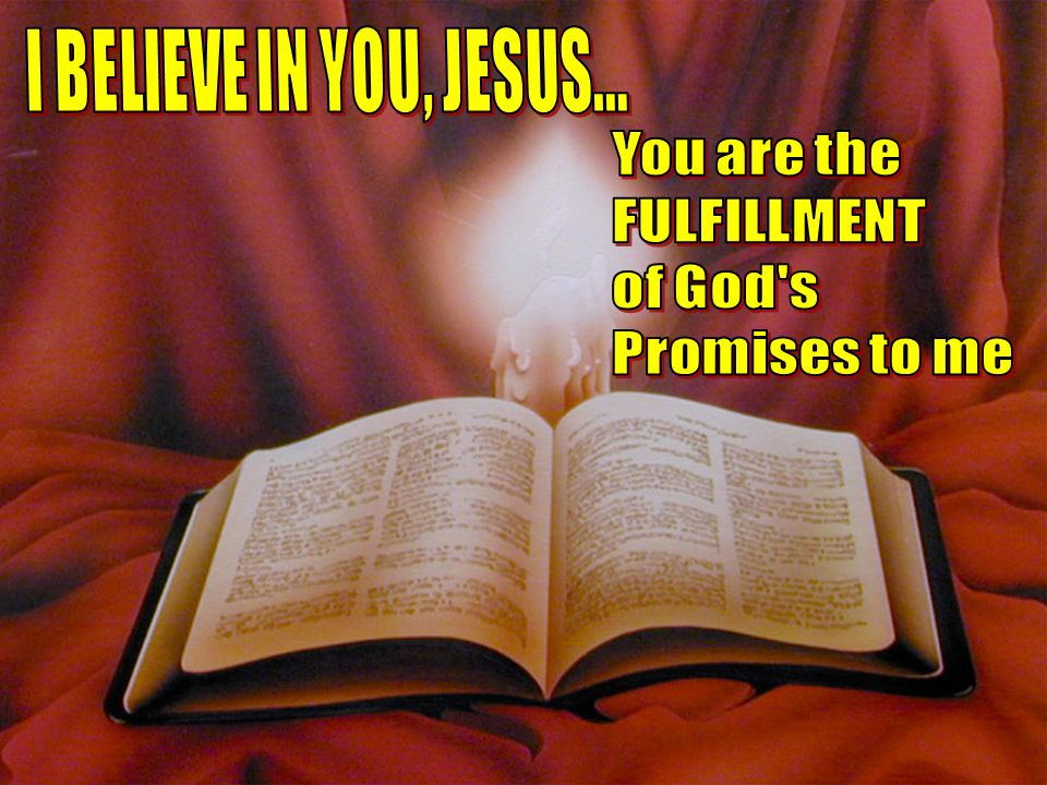 I BELIEVE IN YOU, JESUS... You are the FULFILLMENT of God s Promises to me