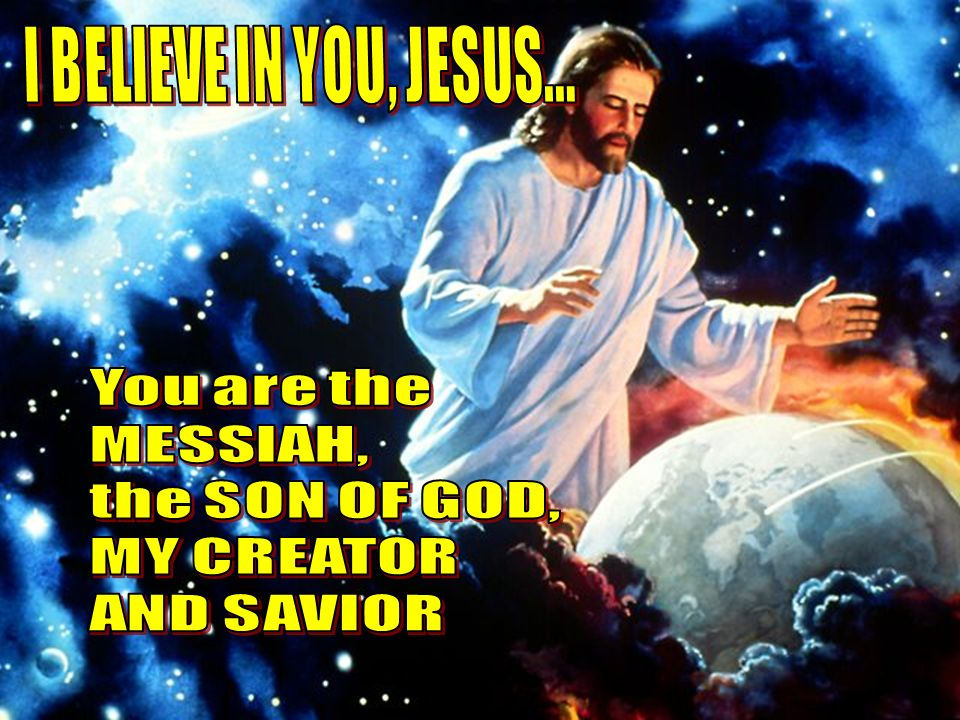 I BELIEVE IN YOU, JESUS... You are the MESSIAH, the SON OF GOD, MY CREATOR AND SAVIOR