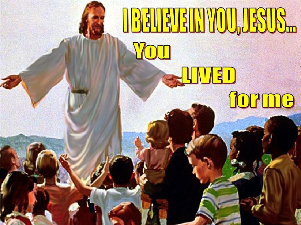 I BELIEVE IN YOU, JESUS... You LIVED for me