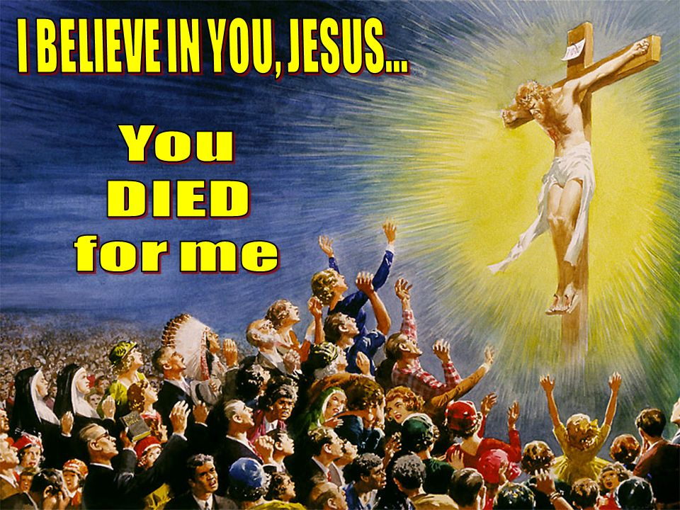 I BELIEVE IN YOU, JESUS... You DIED for me