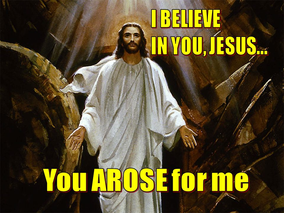 I BELIEVE IN YOU, JESUS... You AROSE for me