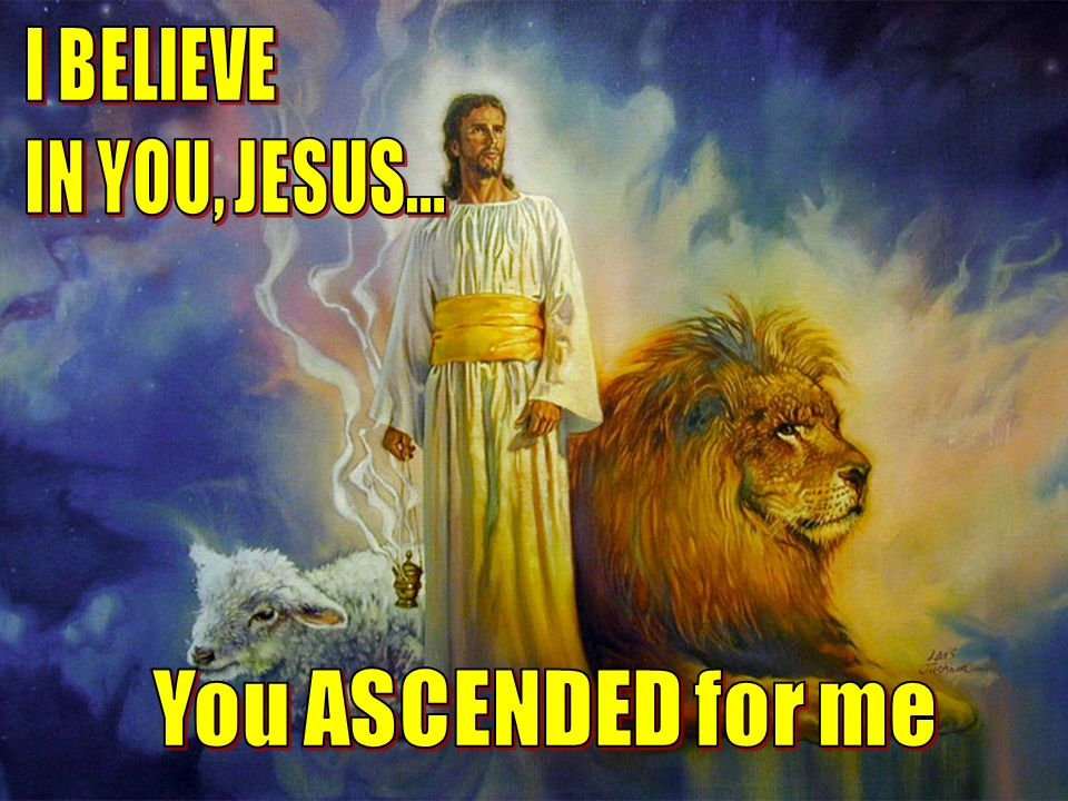 I BELIEVE IN YOU, JESUS... You ASCENDED for me