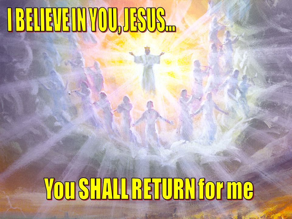I BELIEVE IN YOU, JESUS... You SHALL RETURN for me