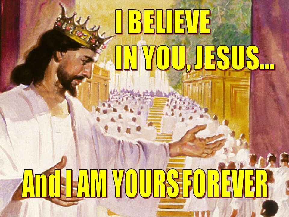 I BELIEVE IN YOU, JESUS... And I AM YOURS FOREVER