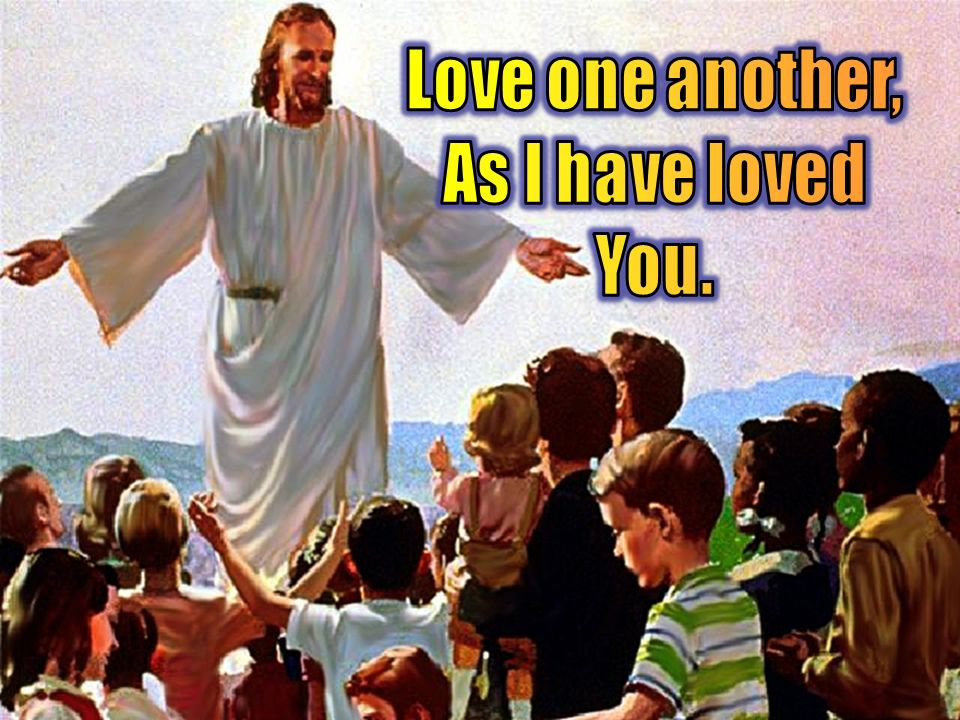 Love one another, As I have loved You.