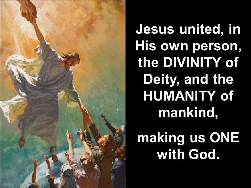 Jesus united, in His own person, the DIVINITY of Deity, and the HUMANITY of mankind,