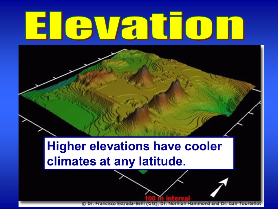 Elevation Higher elevations have cooler climates at any latitude.