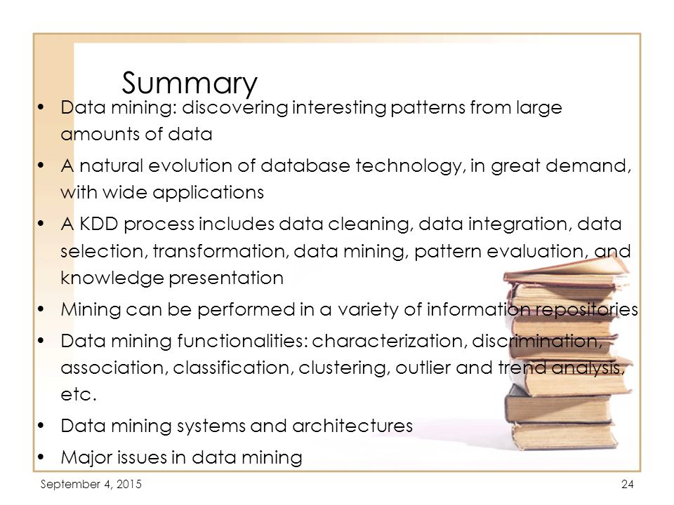Summary Data mining: discovering interesting patterns from large amounts of data.
