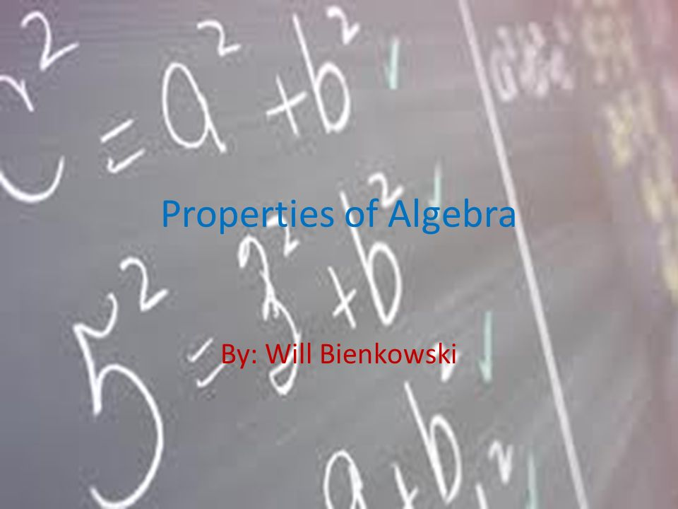 Properties of Algebra By: Will Bienkowski
