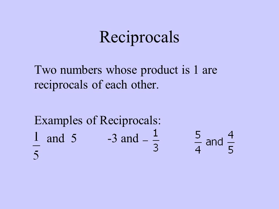 Reciprocals Two numbers whose product is 1 are reciprocals of each other. Examples of Reciprocals:
