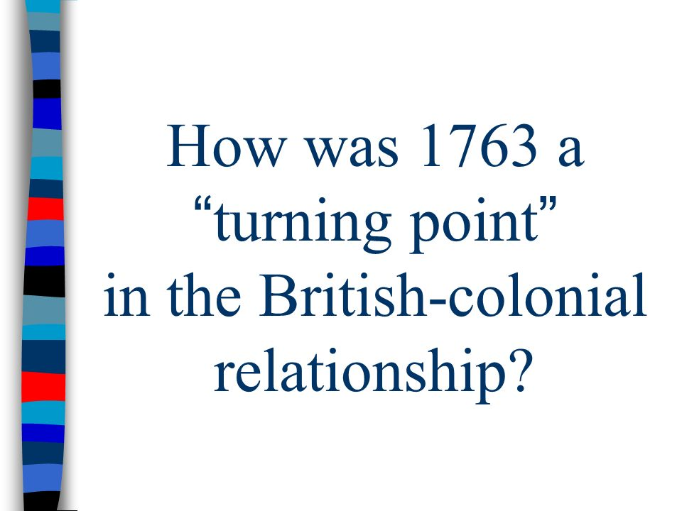 How was 1763 a turning point in the British-colonial relationship