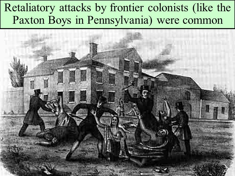 Retaliatory attacks by frontier colonists (like the Paxton Boys in Pennsylvania) were common