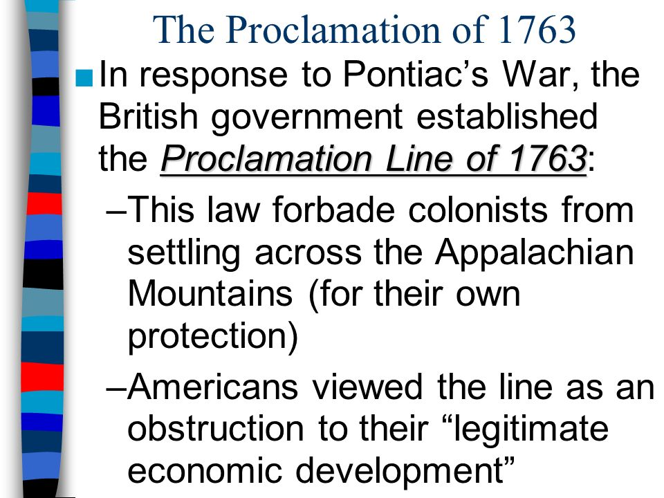 The Proclamation of 1763 In response to Pontiac's War, the British government established the Proclamation Line of 1763:
