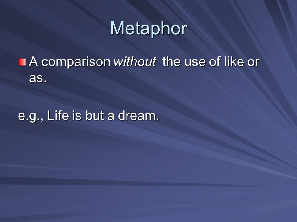 Metaphor A comparison without the use of like or as.