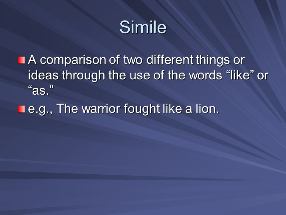 Simile A comparison of two different things or ideas through the use of the words like or as. e.g., The warrior fought like a lion.
