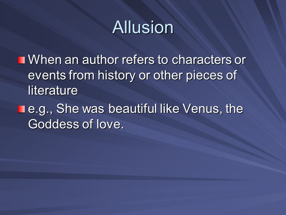 Allusion When an author refers to characters or events from history or other pieces of literature.