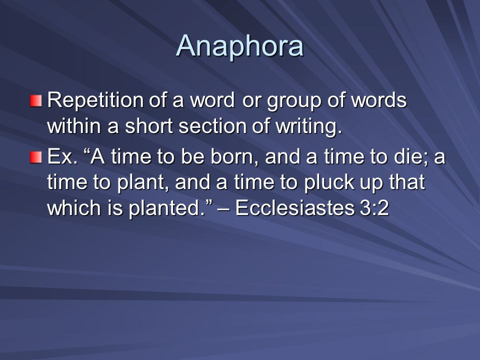 Anaphora Repetition of a word or group of words within a short section of writing.