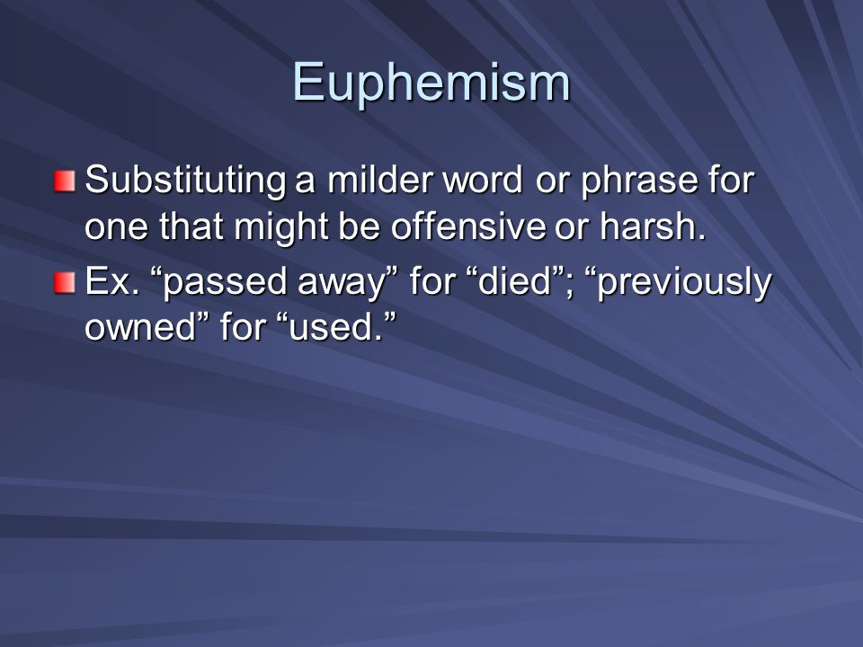 Euphemism Substituting a milder word or phrase for one that might be offensive or harsh.