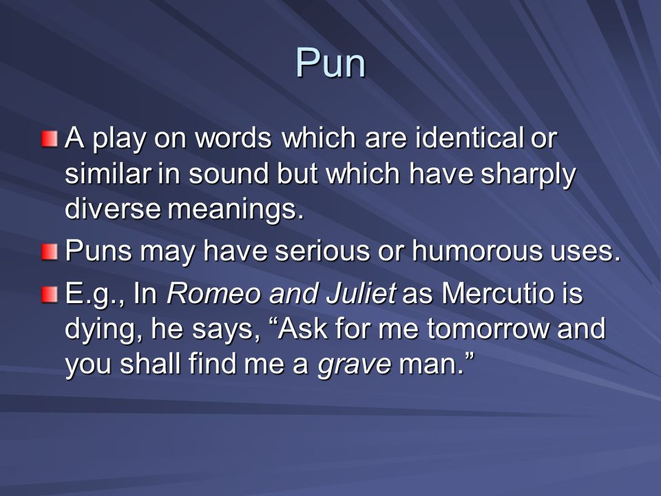Pun A play on words which are identical or similar in sound but which have sharply diverse meanings.