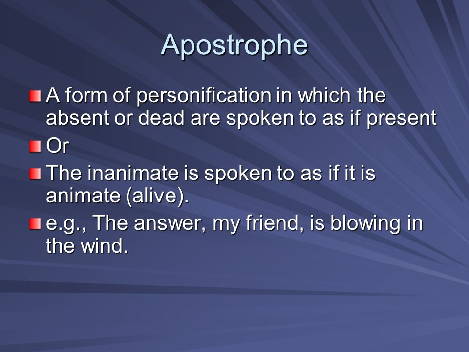 Apostrophe A form of personification in which the absent or dead are spoken to as if present. Or.