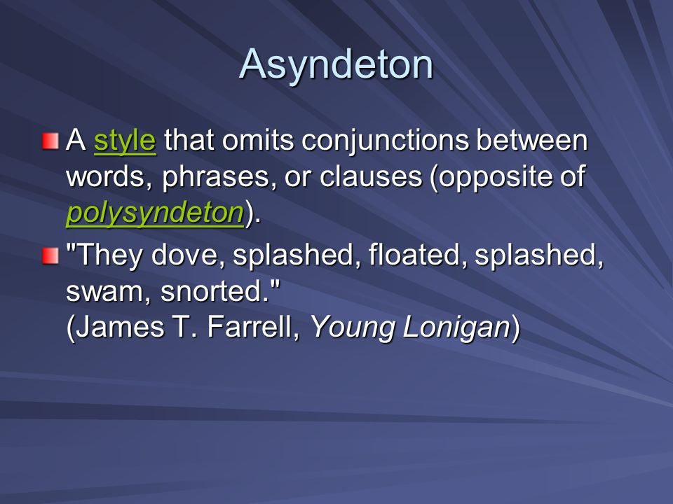 Asyndeton A style that omits conjunctions between words, phrases, or clauses (opposite of polysyndeton).