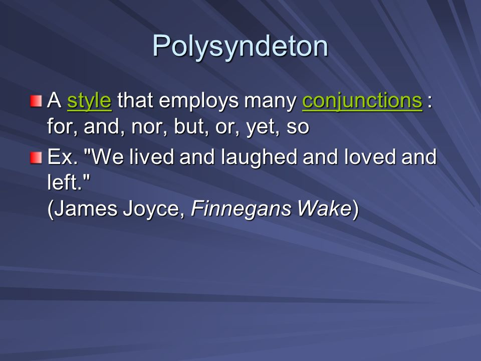 Polysyndeton A style that employs many conjunctions : for, and, nor, but, or, yet, so.