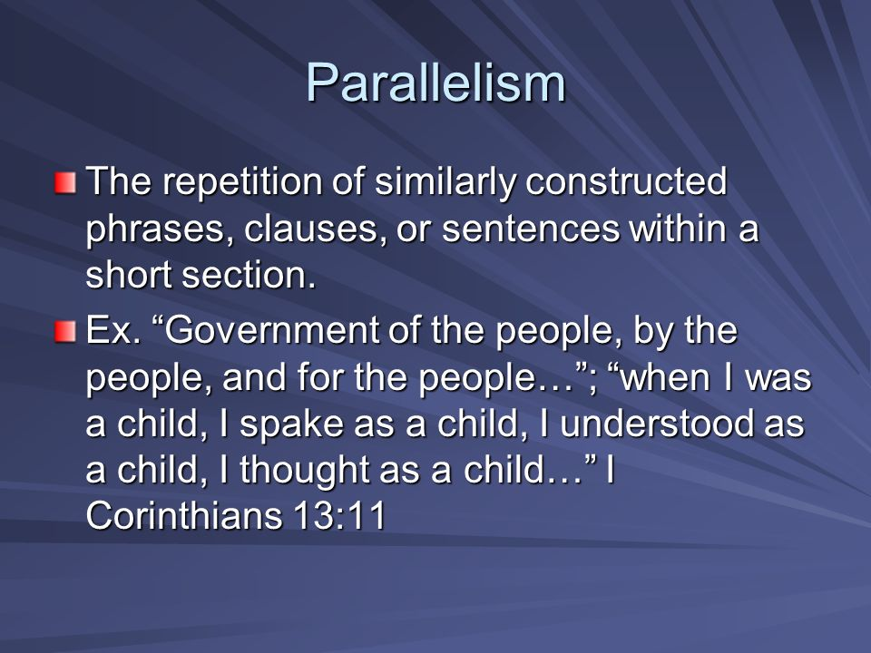 Parallelism The repetition of similarly constructed phrases, clauses, or sentences within a short section.