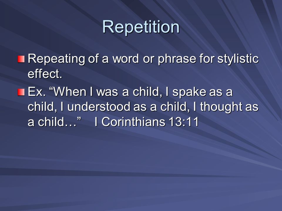 Repetition Repeating of a word or phrase for stylistic effect.