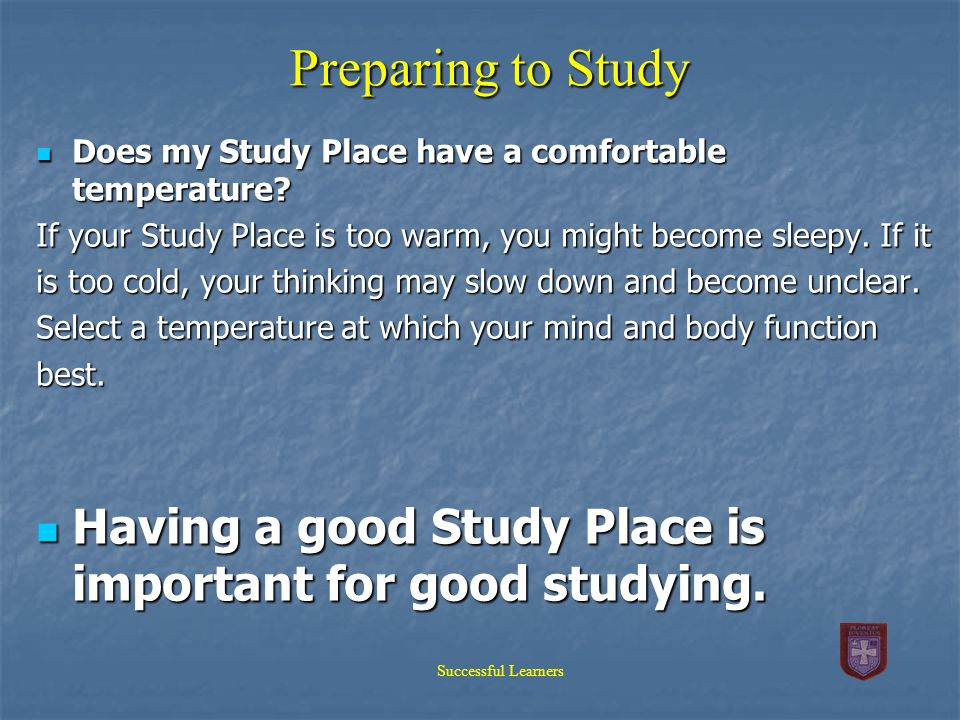 Preparing to Study Does my Study Place have a comfortable temperature If your Study Place is too warm, you might become sleepy. If it.