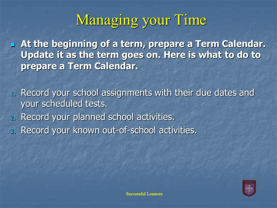 Managing your Time At the beginning of a term, prepare a Term Calendar. Update it as the term goes on. Here is what to do to prepare a Term Calendar.