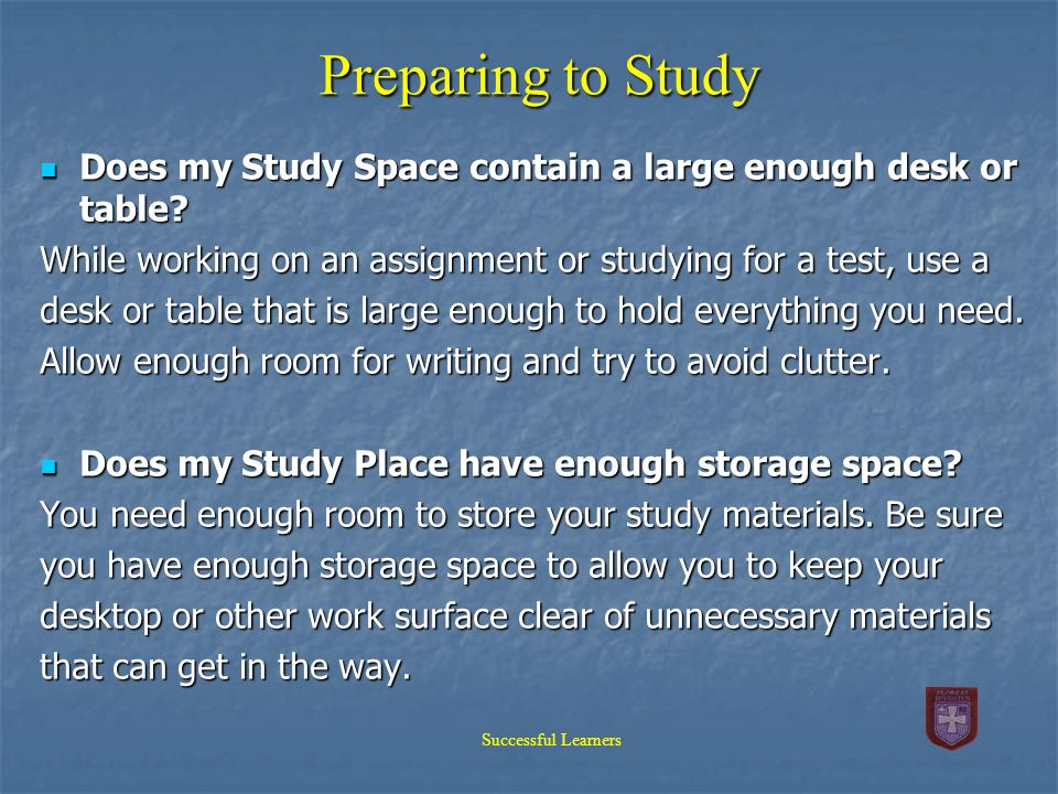 Preparing to Study Does my Study Space contain a large enough desk or table While working on an assignment or studying for a test, use a.