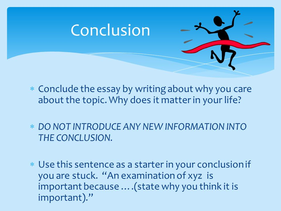 Conclusion Conclude the essay by writing about why you care about the topic. Why does it matter in your life