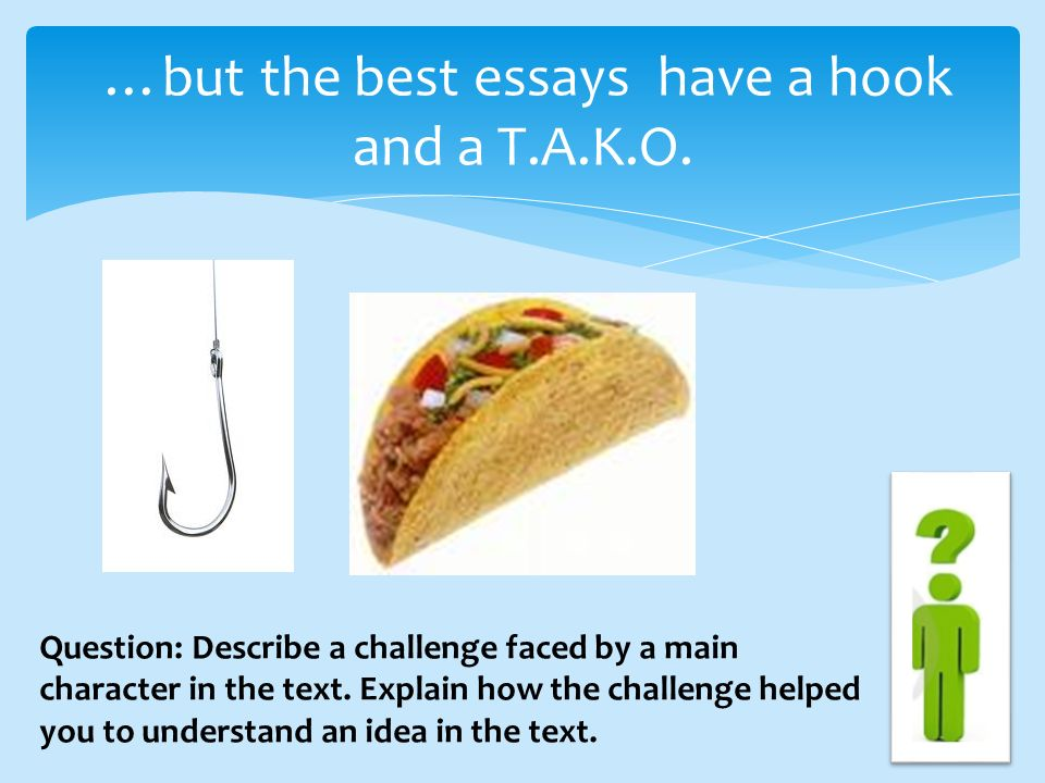 …but the best essays have a hook and a T.A.K.O.
