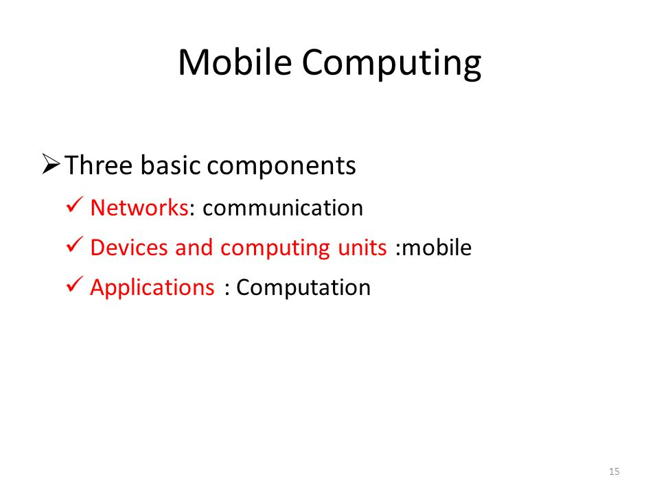 Mobile Computing Three basic components Networks: communication