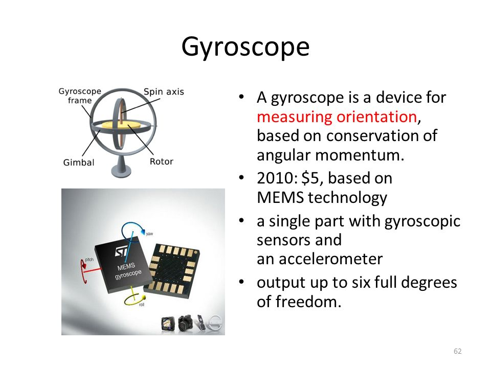 Gyroscope A gyroscope is a device for measuring orientation, based on conservation of angular momentum.